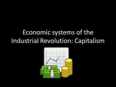 Economic systems of the Industrial Revolution: Capitalism.