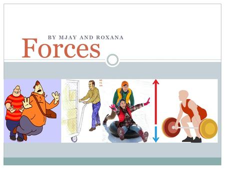 BY MJAY AND ROXANA Forces. What is a Force? A force is a push or pull acting upon an object which involves strength or energy as an attribute of physical.