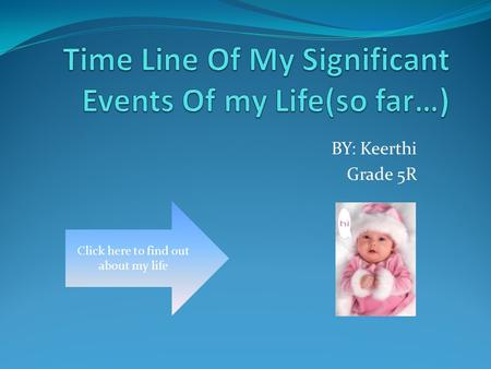 BY: Keerthi Grade 5R Click here to find out about my life.