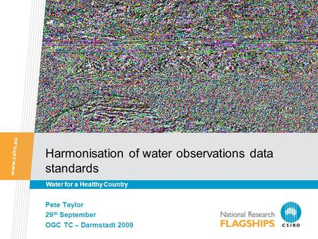 Harmonisation of water observations data standards Pete Taylor 29 th September OGC TC – Darmstadt 2009 Water for a Healthy Country.