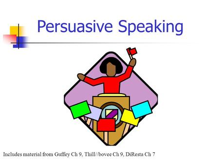 Includes material from Guffey Ch 9, Thill//bovee Ch 9, DiResta Ch 7 Persuasive Speaking.