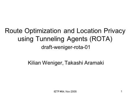 1 Route Optimization and Location Privacy using Tunneling Agents (ROTA) draft-weniger-rota-01 Kilian Weniger, Takashi Aramaki IETF #64, Nov 2005.