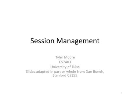 Session Management Tyler Moore CS7403 University of Tulsa Slides adapted in part or whole from Dan Boneh, Stanford CS155 1.