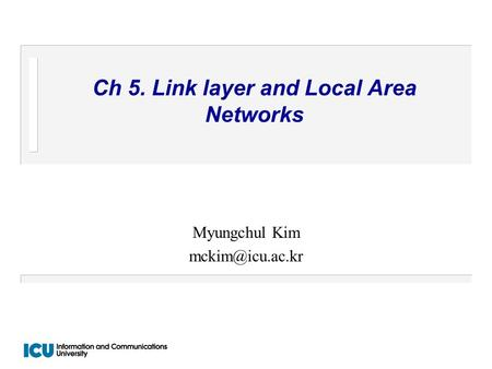 Ch 5. Link layer and Local Area Networks Myungchul Kim