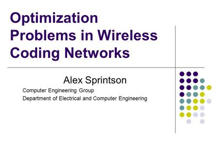 Optimization Problems in Wireless Coding Networks Alex Sprintson Computer Engineering Group Department of Electrical and Computer Engineering.
