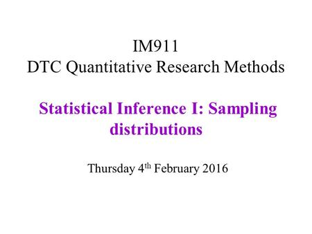 IM911 DTC Quantitative Research Methods Statistical Inference I: Sampling distributions Thursday 4 th February 2016.