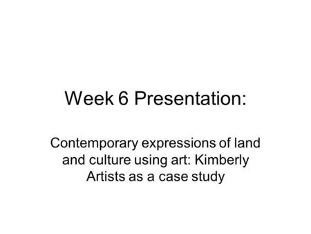 Week 6 Presentation: Contemporary expressions of land and culture using art: Kimberly Artists as a case study.