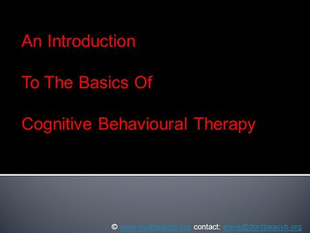 An Introduction To The Basics Of Cognitive Behavioural Therapy ©  contact: