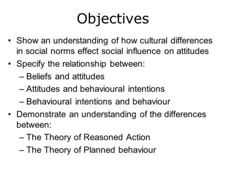Objectives Show an understanding of how cultural differences in social norms effect social influence on attitudes Specify the relationship between: –Beliefs.