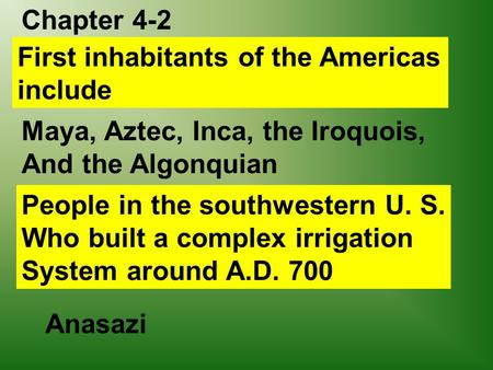 Chapter 4-2 First inhabitants of the Americas include Maya, Aztec, Inca, the Iroquois, And the Algonquian People in the southwestern U. S. Who built a.