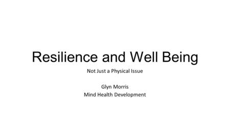 Resilience and Well Being Not Just a Physical Issue Glyn Morris Mind Health Development.