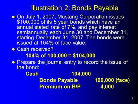1 Illustration 2: Bonds Payable On July 1, 2007, Mustang Corporation issues $100,000 of its 5 year bonds which have an annual stated rate of 7%, and pay.