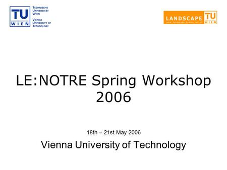 LE:NOTRE Spring Workshop 2006 18th – 21st May 2006 Vienna University of Technology.