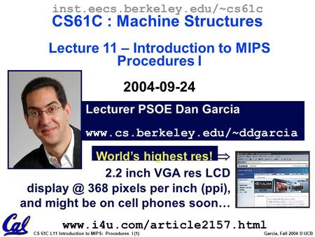 CS 61C L11 Introduction to MIPS: Procedures I (1) Garcia, Fall 2004 © UCB Lecturer PSOE Dan Garcia www.cs.berkeley.edu/~ddgarcia inst.eecs.berkeley.edu/~cs61c.