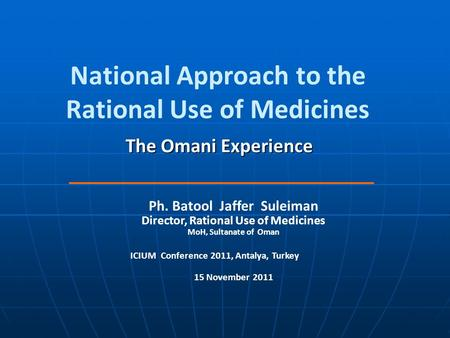 National Approach to the Rational Use of Medicines The Omani Experience Ph. Batool Jaffer Suleiman Director, Rational Use of Medicines MoH, Sultanate of.