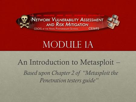 "Module 1A An Introduction to Metasploit – Based upon Chapter 2 of ""Metasploit the Penetration testers guide"" Based upon Chapter 2 of ""Metasploit the Penetration."