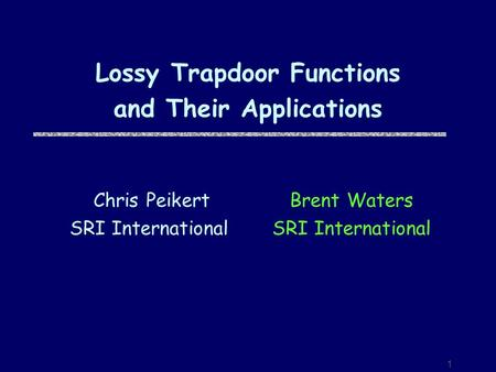 1 Lossy Trapdoor Functions and Their Applications Brent Waters SRI International Chris Peikert SRI International.