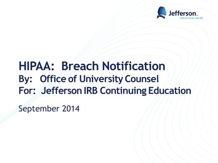 HIPAA: Breach Notification By: Office of University Counsel For: Jefferson IRB Continuing Education September 2014.