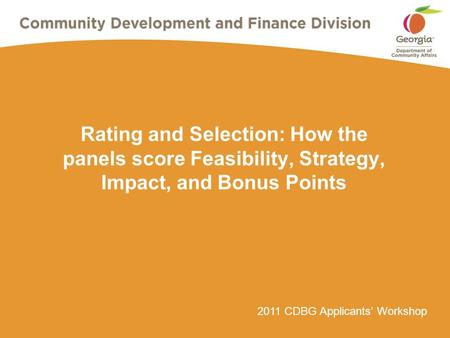 2011 CDBG Applicants' Workshop Rating and Selection: How the panels score Feasibility, Strategy, Impact, and Bonus Points.