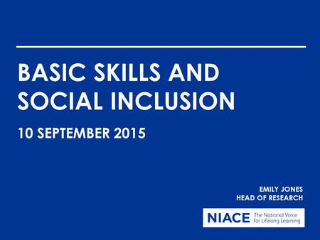 BASIC SKILLS AND SOCIAL INCLUSION EMILY JONES HEAD OF RESEARCH 10 SEPTEMBER 2015.
