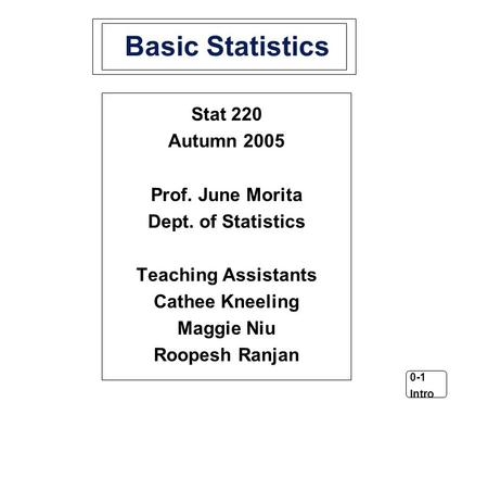 0-1 Intro Basic Statistics Stat 220 Autumn 2005 Prof. June Morita Dept. of Statistics Teaching Assistants Cathee Kneeling Maggie Niu Roopesh Ranjan.