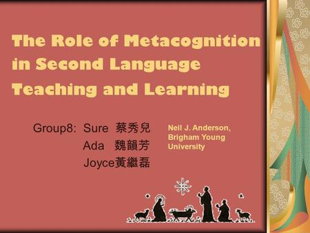 The Role of Metacognition in Second Language Teaching and Learning Group8: Sure 蔡秀兒 Ada 魏韻芳 Joyce 黃繼磊 Neil J. Anderson, Brigham Young University.