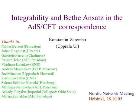 Integrability and Bethe Ansatz in the AdS/CFT correspondence Konstantin Zarembo (Uppsala U.) Nordic Network Meeting Helsinki, 28.10.05 Thanks to: Niklas.