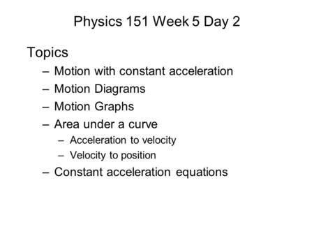 Physics 151 Week 5 Day 2 Topics –Motion with constant acceleration –Motion Diagrams –Motion Graphs –Area under a curve –Acceleration to velocity –Velocity.
