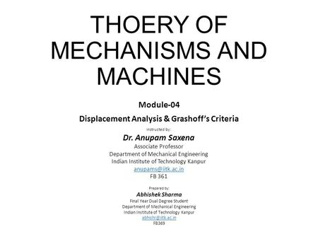 THOERY OF MECHANISMS AND MACHINES Module-04 Displacement Analysis & Grashoff's Criteria Instructed by: Dr. Anupam Saxena Associate Professor Department.