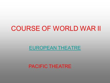 COURSE OF WORLD WAR II EUROPEAN THEATRE PACIFIC THEATRE.