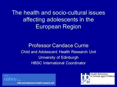 The health and socio-cultural issues affecting adolescents in the European Region Professor Candace Currie Child and Adolescent Health Research Unit University.