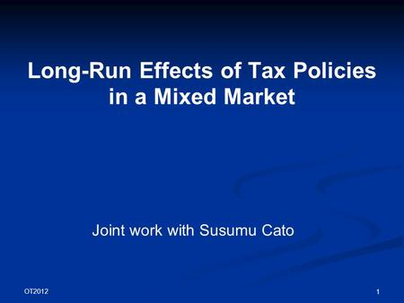 OT2012 1 Long-Run Effects of Tax Policies in a Mixed Market Joint work with Susumu Cato.