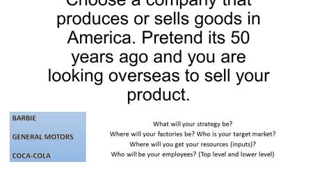 Choose a company that produces or sells goods in America. Pretend its 50 years ago and you are looking overseas to sell your product. What will your strategy.