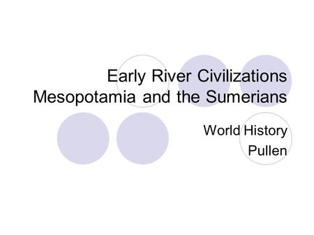 Early River Civilizations Mesopotamia and the Sumerians World History Pullen.