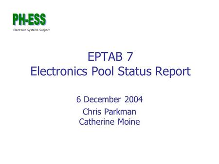 Electronic Systems Support EPTAB 7 Electronics Pool Status Report 6 December 2004 Chris Parkman Catherine Moine.