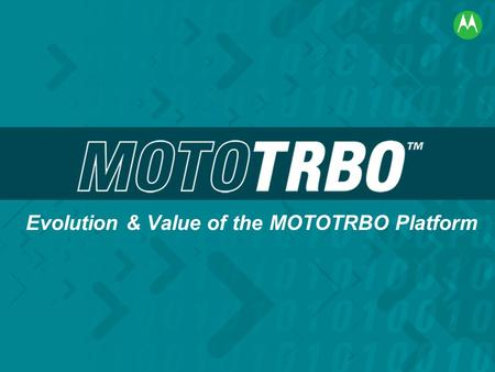 Evolution & Value of the MOTOTRBO Platform. MOTOTRBO Value Fundamentals Increased System Capacity Breakthrough Performance Improved Productivity Confident.
