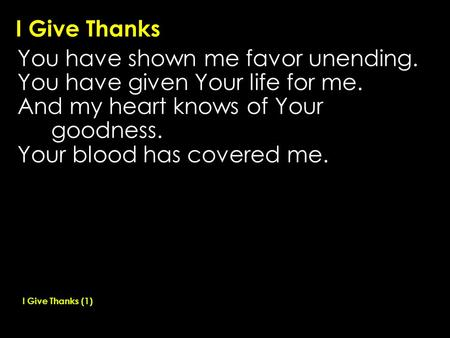 I Give Thanks You have shown me favor unending. You have given Your life for me. And my heart knows of Your goodness. Your blood has covered me. I Give.