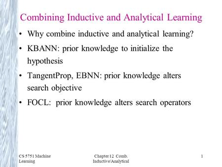 CS 5751 Machine Learning Chapter 12 Comb. Inductive/Analytical 1 Combining Inductive and Analytical Learning Why combine inductive and analytical learning?