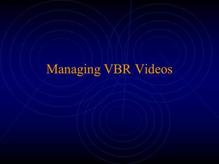 Managing VBR Videos. The VBR Problem Constant quality Burstiness over multiple time scales Difference within and between scenes Frame structure of encoding.