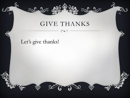 GIVE THANKS Let's give thanks!. GIVE THANKS Eccl 11:1-6.