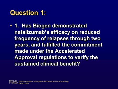 Advisory Committee for Peripheral and Central Nervous System Drugs March 7, 2006 Question 1: 1.Has Biogen demonstrated natalizumab's efficacy on reduced.