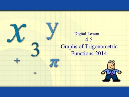 4.5 Graphs of Trigonometric Functions 2014 Digital Lesson.