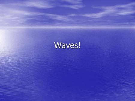 Waves!. First a little vocab… WAVE: WAVE: –A periodic disturbance in a solid, liquid or gas MEDIUM: MEDIUM: –Matter or space through which waves travel.
