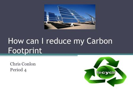 How can I reduce my Carbon Footprint Chris Conlon Period 4.