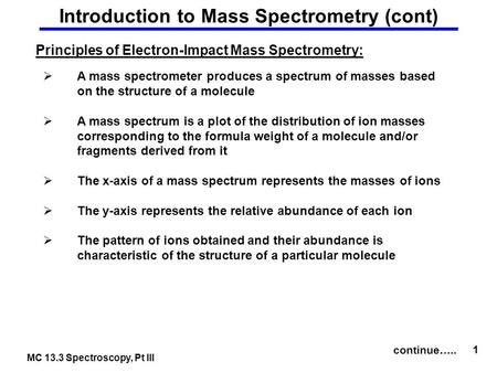 MC 13.3 Spectroscopy, Pt III 1 Introduction to Mass Spectrometry (cont) Principles of Electron-Impact Mass Spectrometry:  A mass spectrometer produces.