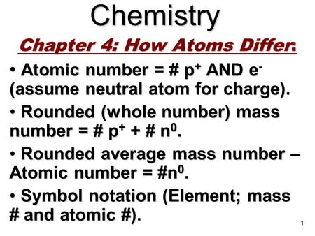 1Chemistry Chapter 4: How Atoms Differ: Atomic number = # p + AND e - (assume neutral atom for charge). Atomic number = # p + AND e - (assume neutral atom.