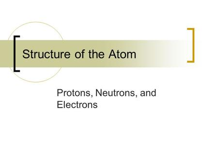Structure of the Atom Protons, Neutrons, and Electrons.