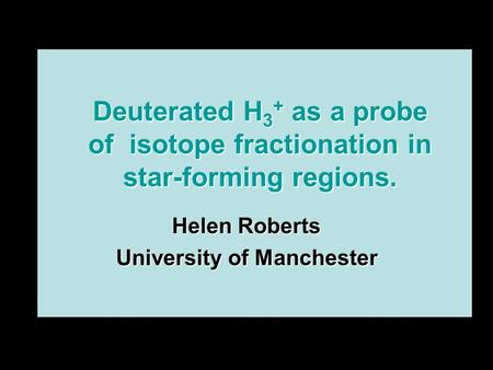 Deuterated H 3 + as a probe of isotope fractionation in star-forming regions. Helen Roberts University of Manchester.