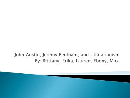 John Austin, Jeremy Bentham, and Utilitarianism By: Brittany, Erika, Lauren, Ebony, Mica.