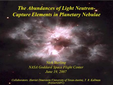 The Abundances of Light Neutron- Capture Elements in Planetary Nebulae Nick Sterling NASA Goddard Space Flight Center June 19, 2007 Collaborators: Harriet.